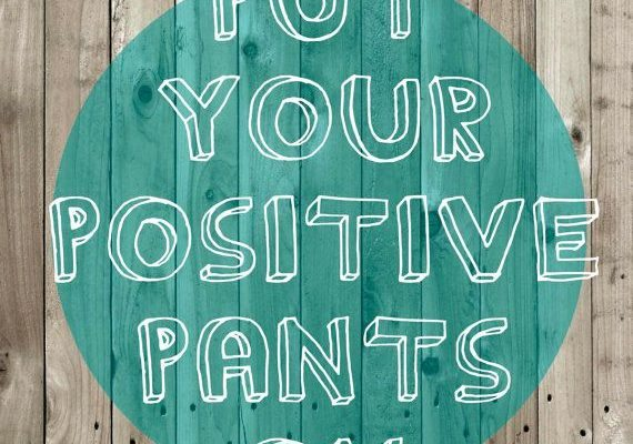 put your positive pants on